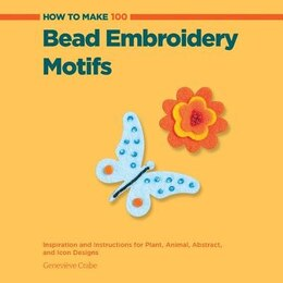 Book How To Make 100 Bead Embroidery Motifs: Inspiration And Instructions For Plant, Animal, Abstract… by Geneviève Crabe