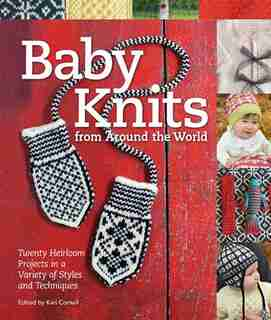 Baby Knits From Around The World: Twenty Heirloom Projects In A Variety Of Styles And Techniques by Kari Cornell