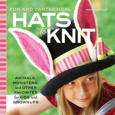 Fun And Fantastical Hats To Knit: Animals, Monsters & Other Favorites For Kids And Grownups by Mary Scott Huff