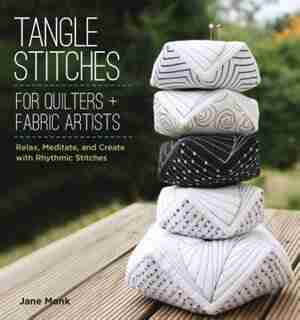 Tangle Stitches For Quilters And Fabric Artists: Relax, Meditate, And Create With Rhythmic Stitches by Jane Monk