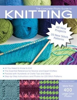The Complete Photo Guide To Knitting, 2nd Edition: *all You Need To Know To Knit *the Essential Reference For Novice And Expert Knitters *packed With by Margaret Hubert