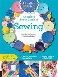 Creative Kids Complete Photo Guide To Sewing: Family Fun For Everyone - Terrific Technique Instructions - Playful Projects To Build Skills by Janith Bergeron