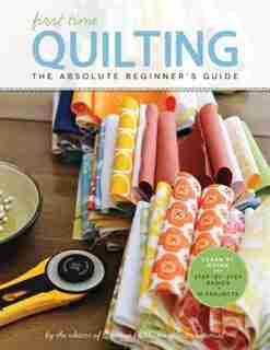 First Time Quilting: The Absolute Beginner's Guide: There's A First Time For Everything by Editors Of Creative Publishing International