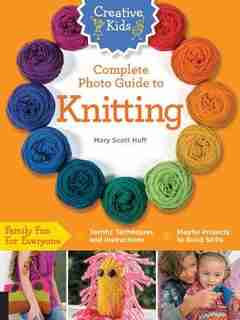 Creative Kids Complete Photo Guide To Knitting by Mary Scott Huff