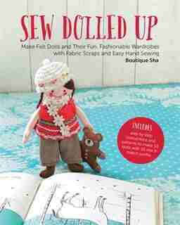 Sew Dolled Up: Make Felt Dolls And Their Fun, Fashionable Wardrobes With Fabric Scraps And Easy Hand Sewing by Sha Boutique