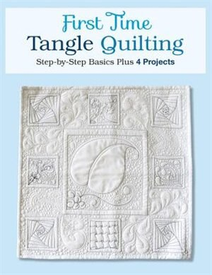 First Time Tangle Quilting: Step-by-step Basics Plus 4 Projects by Jane Monk