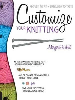 Customize Your Knitting: Adjust To Fit; Embellish To Taste by Margaret Hubert