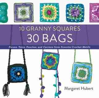 10 Granny Squares 30 Bags: Purses, Totes, Pouches, And Carriers From Favorite Crochet Motifs by Margaret Hubert