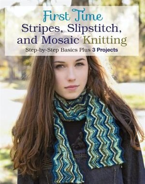 First Time Stripes, Slipstitch, And Mosaic Knitting: Step-by-step Basics Plus 3 Projects by Lori Ihnen
