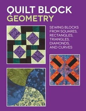 Quilt Block Geometry: Sewing Blocks From Squares, Rectangles, Triangles, Diamonds, And Curves by Nancy Wick