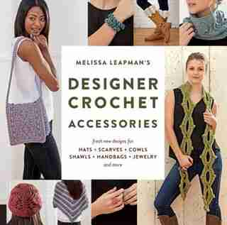Melissa Leapman's Designer Crochet: Accessories: Fresh New Designs For Hats, Scarves, Cowls, Shawls, Handbags, Jewelry, And More by Melissa Leapman