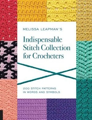 Melissa Leapman's Indispensable Stitch Collection For Crocheters: 200 Stitch Patterns In Words And Symbols by Melissa Leapman
