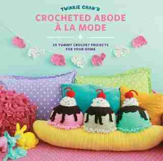Twinkie Chan's Crocheted Abode A La Mode: 20 Yummy Crochet Projects For Your Home by Twinkie Chan