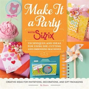 Make It A Party With Sizzix: Techniques And Ideas For Using Die-cutting And Embossing Machines - Creative Ideas For Invitations, by Sizzix