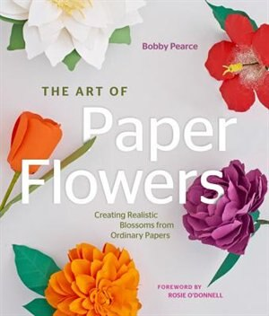 The art of paper flowers creating realistic blossoms from ordinary the art of paper flowers creating realistic blossoms from ordinary papers by bobby pearce mightylinksfo