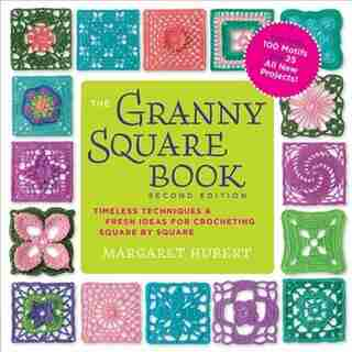 The Granny Square Book, Second Edition: Timeless Techniques And Fresh Ideas For Crocheting Square By Square--now With 100 Motifs And 25 All by Margaret Hubert