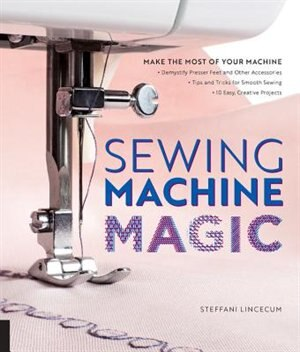 Sewing Machine Magic: Make The Most Of Your Machine--demystify Presser Feet And Other Accessories * Tips And Tricks For S by Steffani Lincecum