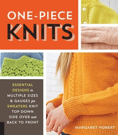 One-piece Knits: Essential Designs In Multiple Sizes And Gauges For Sweaters Knit Top Down, Side Over, And Back To F by Margaret Hubert
