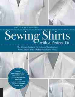 Sewing Shirts with a Perfect Fit: The Ultimate Guide to Fit, Style, and Construction from Collared and Cuffed to Blouses and Tunics by David Page Coffin