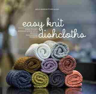 Easy Knit Dishcloths: Learn To Knit Stitch By Stitch With Modern Stashbuster Projects by Helle Benedikte Neigaard