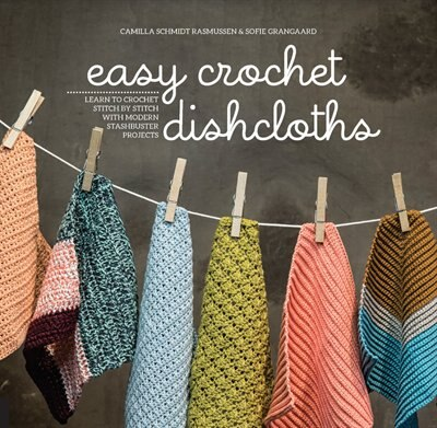 Easy Crochet Dishcloths: Learn To Crochet Stitch By Stitch With Modern Stashbuster Projects by Camilla Schmidt Rasmussen