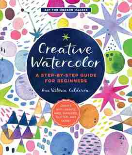 Creative Watercolor: A Step-by-step Guide For Beginners--create With Paints, Inks, Markers, Glitter, And More! by Ana Victoria Calderon
