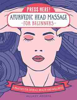 Press Here! Ayurvedic Head Massage For Beginners: Practice For Overall Health And Wellness by Hillary Arrieta