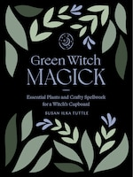 Green Witch Magick: Essential Plants And Crafty Spellwork For A Witch's Cupboard