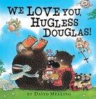 We Love You, Hugless Douglas!