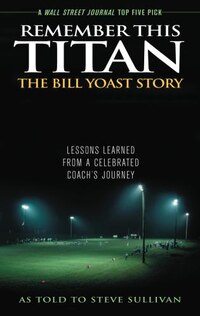 Remember This Titan: The Bill Yoast Story: Lessons Learned from a Celebrated Coach's Journey As…