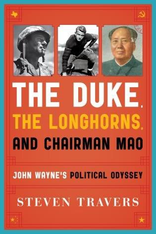 The Duke, The Longhorns, And Chairman Mao: John Wayne's Political Odyssey by Steven Travers