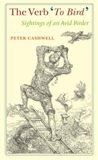 The Verb 'To Bird': Sightings of an Avid Birder by Peter Cashwell