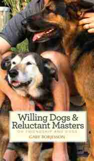 Willing Dogs & Reluctant Masters: On Friendship and Dogs by Gary Borjesson