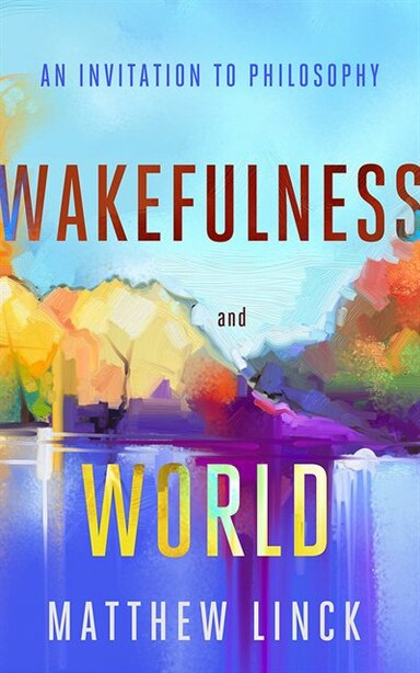 Wakefulness And World: An Invitation To Philosophy by Matthew Linck
