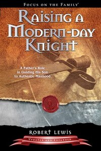 Raising a Modern-Day Knight: A Fathers Role in Guiding His Son to Authentic Manhood