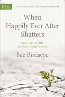 When Happily Ever After Shatters: Seeing God In The Midst Of Divorce & Single Parenting by Sue Birdseye
