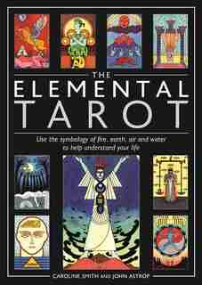 Elemental Tarot: Use The Symbology Of Fire, Earth, Air And Water To Help Understand Your Life by Caroline Smith