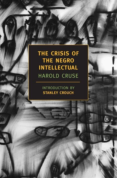 The Crisis Of the Negro Intellectual: A Historical Analysis Of The Failure Of Black Leadership by Harold Cruse