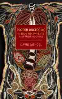 Proper Doctoring: A Book For Patients And Their Doctors by David Mendel