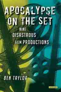 Apocalypse On The Set: Nine Disastrous Film Productions by Ben Taylor