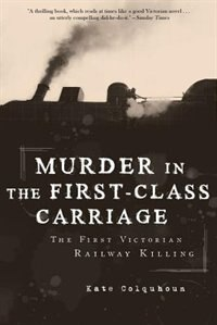 Murder In The First-class Carriage: The First Victorian Railway Killing by Kate Colquhoun