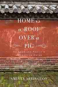 Home Is A Roof Over A Pig: An American Family's Journey In China by Aminta Arrington