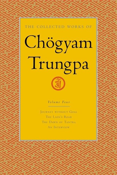 The Collected Works Of Chögyam Trungpa, Volume 4: Journey Without Goal - The Lion's Roar - The Dawn Of Tantra - An Interview With Chogyam Trungpa by Chogyam Trungpa