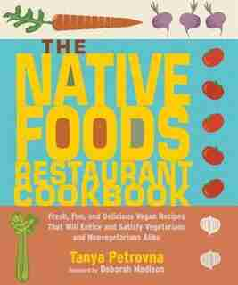 The Native Foods Restaurant Cookbook: Fresh, Fun, And Delicious Vegan Recipes That Will Entice And Satisfy Vegetarians And Nonvegetarians by Tanya Petrovna
