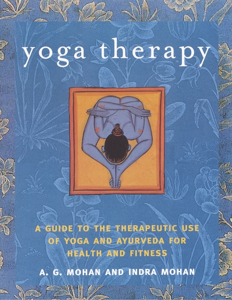 Yoga Therapy: A Guide To The Therapeutic Use Of Yoga And Ayurveda For Health And Fitness by A.g. Mohan