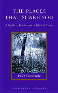 The Places That Scare You: A Guide To Fearlessness In Difficult Times by Pema Chodron