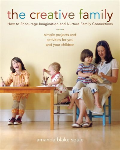 The Creative Family: How to Encourage Imagination and Nurture Family Connections by Amanda Blake Soule