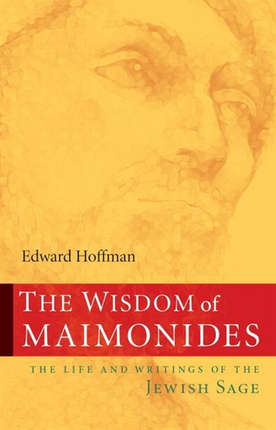 The Wisdom of Maimonides: The Life And Writings Of The Jewish Sage by Edward Hoffman