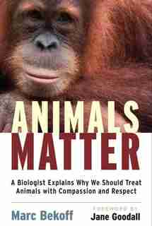 Animals Matter: A Biologist Explains Why We Should Treat Animals with Compassion and Respect by Marc Bekoff