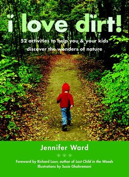 Book I Love Dirt!: 52 Activities to Help You and Your Kids Discover the Wonders of Nature by Jennifer Ward